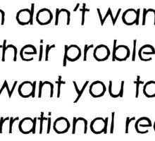Women don't want you to fix their problems, they want you to listen to their irrational reasoning Sticker