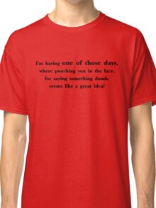 I'm having one of those days, where punching you in the face, for saying something dumb, seems like a great idea Classic T-Shirt