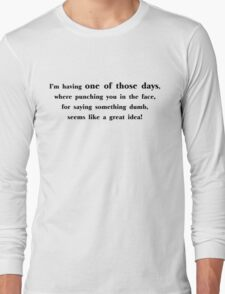 I'm having one of those days, where punching you in the face, for saying something dumb, seems like a great idea Long Sleeve T-Shirt
