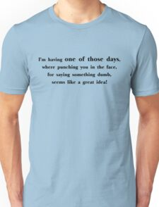 I'm having one of those days, where punching you in the face, for saying something dumb, seems like a great idea Unisex T-Shirt