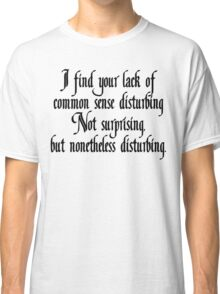I find your lack of common sense disturbing, not surprising, but none the less disturbing Classic T-Shirt