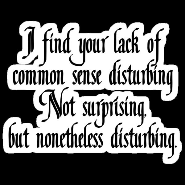 I find your lack of common sense disturbing, not surprising, but none the less disturbing by SlubberBub
