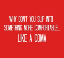Why don't you slip into something more comfortable, like a coma by SlubberBub