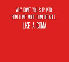 Why don't you slip into something more comfortable, like a coma Unisex T-Shirt