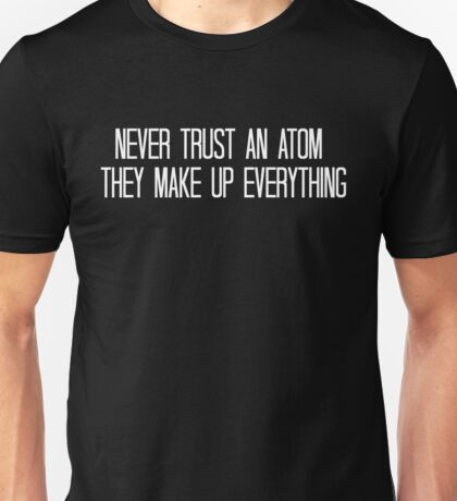 Never trust an atom, they make up everything. Unisex T-Shirt