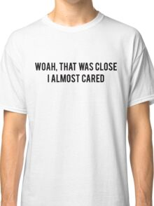 Woah, that was close, I almost cared Classic T-Shirt