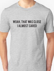Woah, that was close, I almost cared T-Shirt