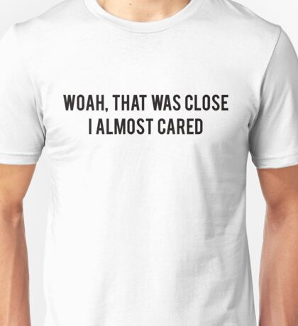 Woah, that was close, I almost cared Unisex T-Shirt