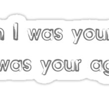When I was your age, I was your age Sticker