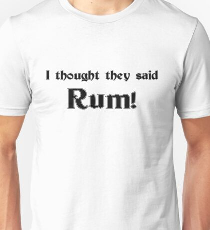 I thought they said Rum Unisex T-Shirt