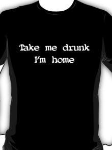Take me drunk, I'm home T-Shirt