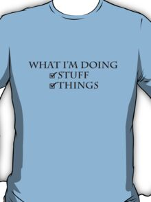 What I'm doing: Stuff, things T-Shirt