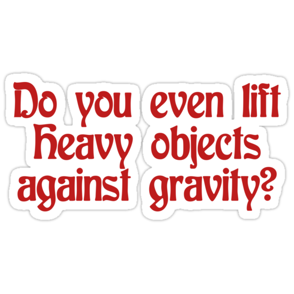 Do you even lift heavy objects against gravity by SlubberBub