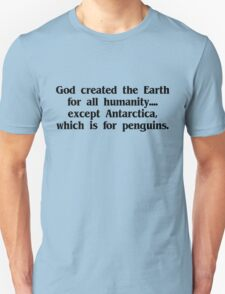 God created the Earth for all humanity, except Antarctica, which is for penguins Unisex T-Shirt