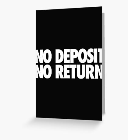 NO DEPOSIT NO RETURN Greeting Card