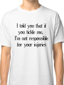 I told you that if you tickle me, I'm not responsible for your injuries Classic T-Shirt