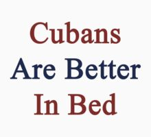 Cubans Are Better In Bed by supernova23