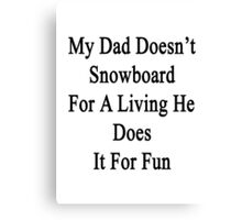 My Dad Doesn't Snowboard For A Living He Does It For Fun  Canvas Print