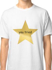 You Tried Classic T-Shirt