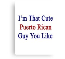 I'm That Cute Puerto Rican Guy You Like Canvas Print