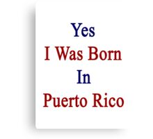 Yes I Was Born In Puerto Rico Canvas Print