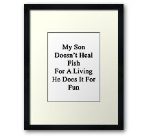 My Son Doesn't Heal Fish For A Living He Does It For Fun Framed Print