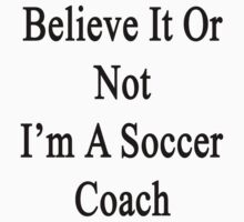 Believe It Or Not I'm A Soccer Coach by supernova23