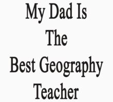 My Dad Is The Best Geography Teacher by supernova23