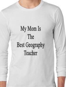 My Mom Is The Best Geography Teacher Long Sleeve T-Shirt