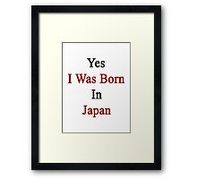 Yes I Was Born In Japan Framed Print