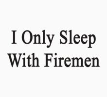 I Only Sleep With Firemen by supernova23