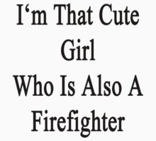 I'm That Cute Girl Who Is Also A Firefighter by supernova23