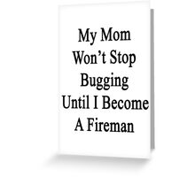 My Mom Won't Stop Bugging Until I Become A Fireman Greeting Card