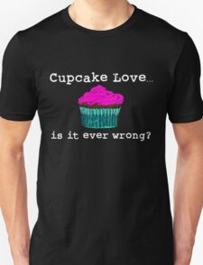 Cupcake Love...Is It Ever Wrong? (w/ white text) T-Shirt