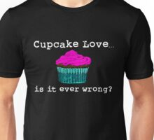 Cupcake Love...Is It Ever Wrong? (w/ white text) Unisex T-Shirt