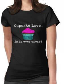 Cupcake Love...Is It Ever Wrong? (w/ white text) Womens Fitted T-Shirt
