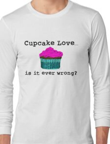 Cupcake Love...Is It Ever Wrong? (w/ black text) Long Sleeve T-Shirt