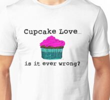 Cupcake Love...Is It Ever Wrong? (w/ black text) Unisex T-Shirt