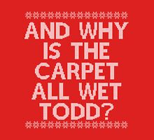 """""""And WHY is the carpet all wet TODD?"""" T-Shirt"""