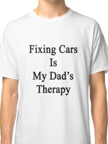 Fixing Cars Is My Dad's Therapy Classic T-Shirt