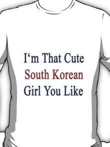I'm That Cute South Korean Girl You Like T-Shirt