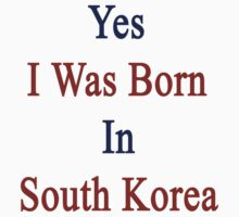 Yes I Was Born In South Korea by supernova23