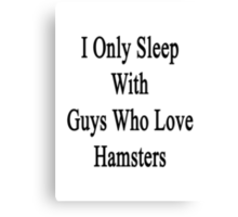 I Only Sleep With Guys Who Love Hamsters  Canvas Print