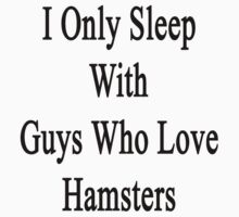 I Only Sleep With Guys Who Love Hamsters  by supernova23