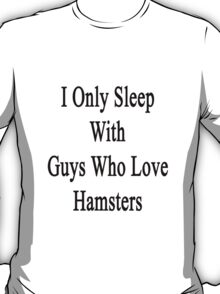 I Only Sleep With Guys Who Love Hamsters  T-Shirt