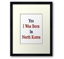 Yes I Was Born In North Korea Framed Print
