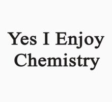 Yes I Enjoy Chemistry by supernova23