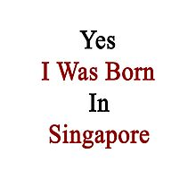 Yes I Was Born In Singapore Photographic Print