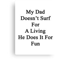 My Dad Doesn't Surf For A Living He Does It For Fun Canvas Print