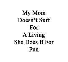 My Mom Doesn't Surf For A Living She Does It For Fun Photographic Print